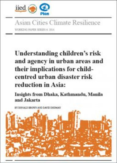 Understanding Children's Risk and Agency in Urban Areas and their Implications for Child Centred Urban Disaster Risk Reduction in Asia